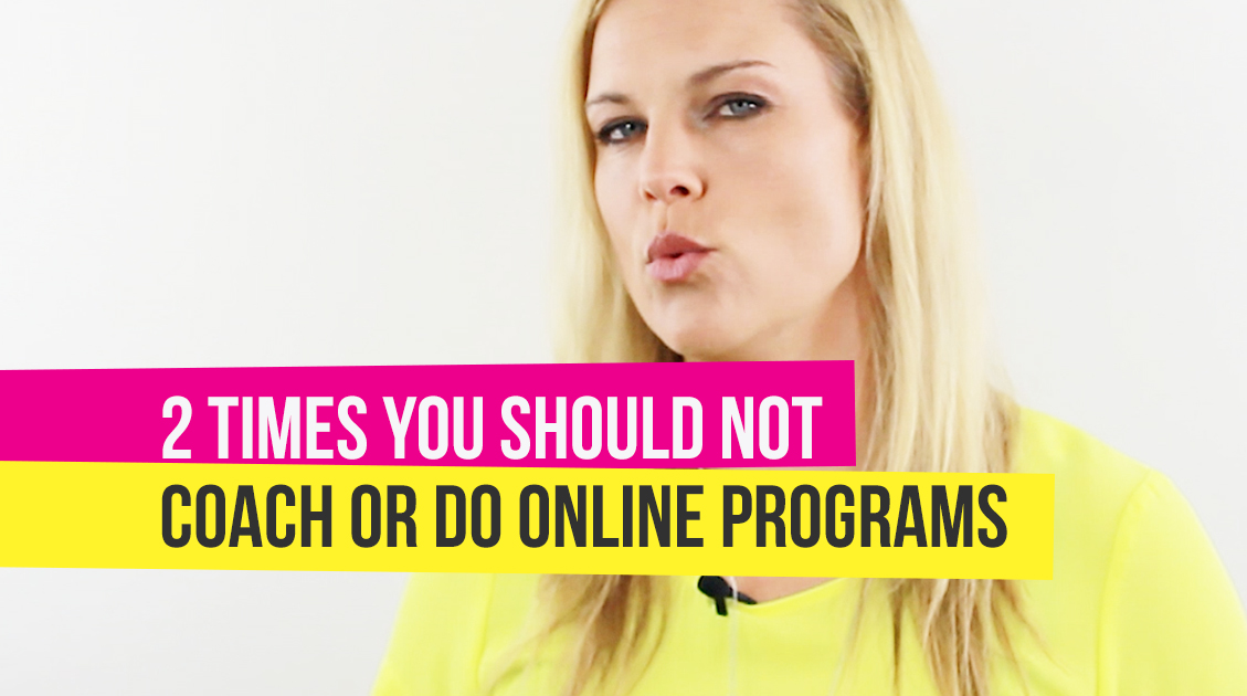 2 Times You Should NOT Coach or Do Online Programs